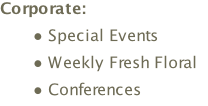 Corporate: Special Events  Weekly Fresh Floral  Conferences
