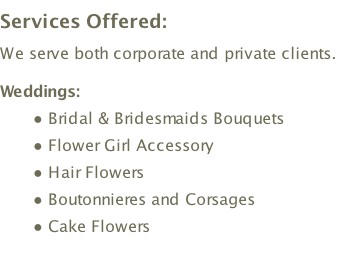 Services Offered:  We serve both corporate and private clients.  Weddings: Bridal & Bridesmaids Bouquets  Flower Girl Accessory  Hair Flowers  Boutonnieres and Corsages  Cake Flowers  Arrangements - Church & Reception