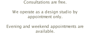 Consultations are free.  We operate as a design studio by appointment only.  Evening and weekend appointments are available.