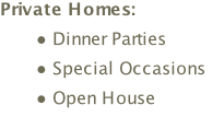 Private Homes: Dinner Parties  Special Occasions  Open House